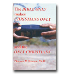 Bible Only Makes Christians Only And The Only Christians, The